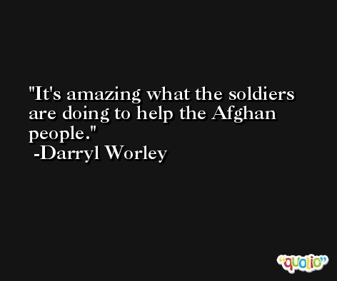 It's amazing what the soldiers are doing to help the Afghan people. -Darryl Worley