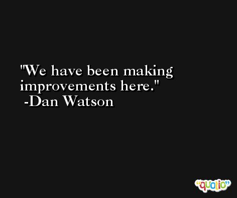 We have been making improvements here. -Dan Watson