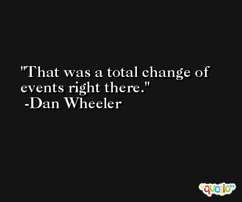 That was a total change of events right there. -Dan Wheeler