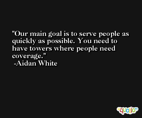 Our main goal is to serve people as quickly as possible. You need to have towers where people need coverage. -Aidan White