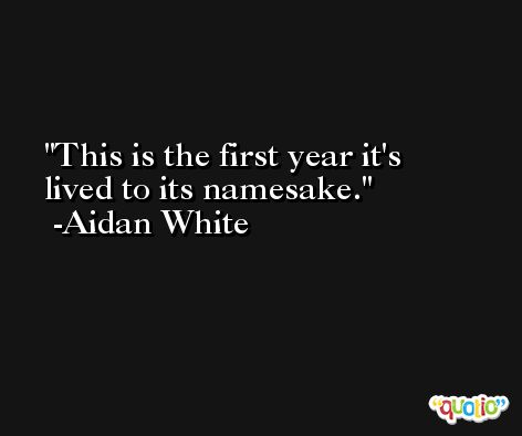 This is the first year it's lived to its namesake. -Aidan White