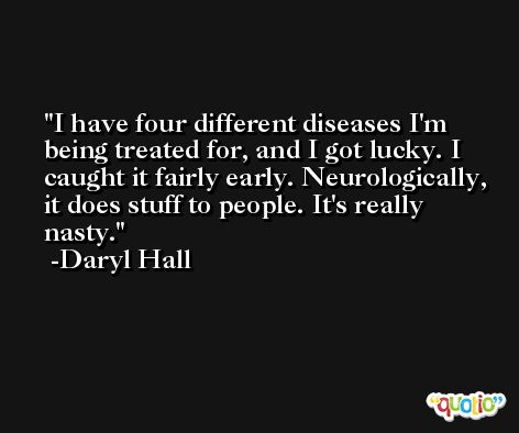 I have four different diseases I'm being treated for, and I got lucky. I caught it fairly early. Neurologically, it does stuff to people. It's really nasty. -Daryl Hall