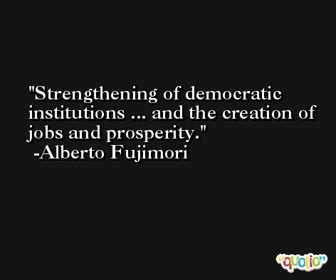 Strengthening of democratic institutions ... and the creation of jobs and prosperity. -Alberto Fujimori