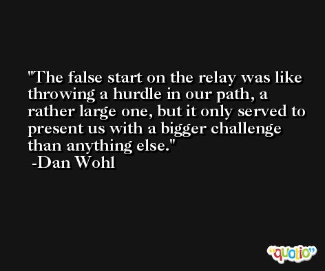 The false start on the relay was like throwing a hurdle in our path, a rather large one, but it only served to present us with a bigger challenge than anything else. -Dan Wohl