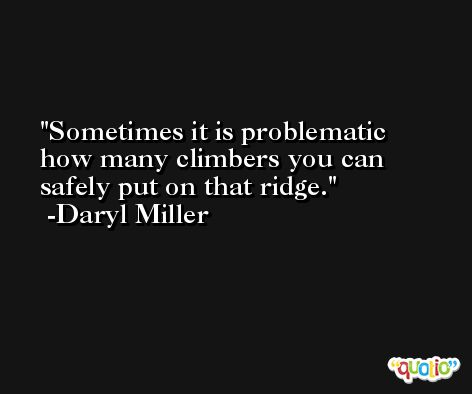 Sometimes it is problematic how many climbers you can safely put on that ridge. -Daryl Miller