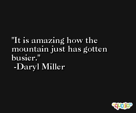 It is amazing how the mountain just has gotten busier. -Daryl Miller