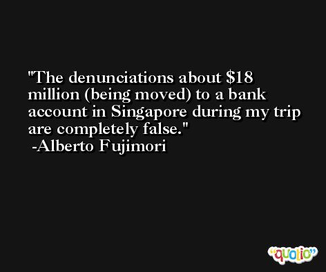 The denunciations about $18 million (being moved) to a bank account in Singapore during my trip are completely false. -Alberto Fujimori