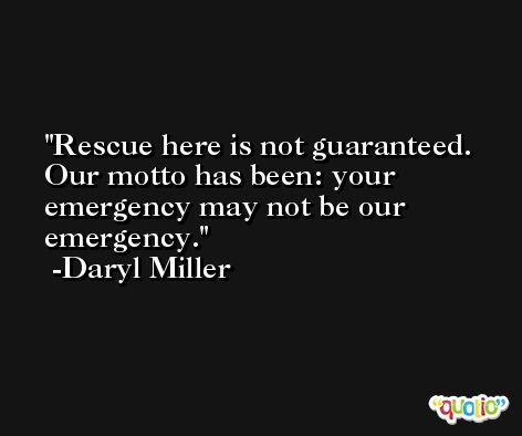 Rescue here is not guaranteed. Our motto has been: your emergency may not be our emergency. -Daryl Miller