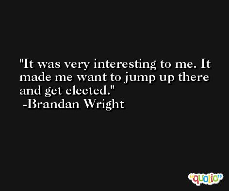 It was very interesting to me. It made me want to jump up there and get elected. -Brandan Wright