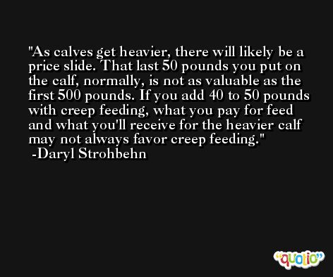 As calves get heavier, there will likely be a price slide. That last 50 pounds you put on the calf, normally, is not as valuable as the first 500 pounds. If you add 40 to 50 pounds with creep feeding, what you pay for feed and what you'll receive for the heavier calf may not always favor creep feeding. -Daryl Strohbehn