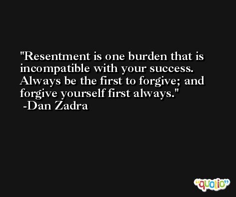 Resentment is one burden that is incompatible with your success. Always be the first to forgive; and forgive yourself first always. -Dan Zadra