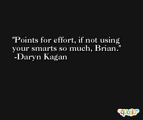 Points for effort, if not using your smarts so much, Brian. -Daryn Kagan