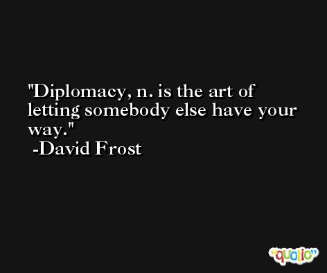 Diplomacy, n. is the art of letting somebody else have your way. -David Frost