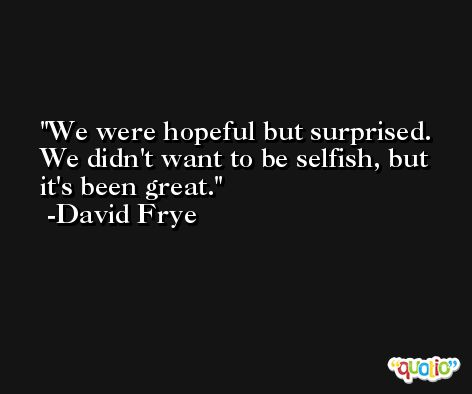 We were hopeful but surprised. We didn't want to be selfish, but it's been great. -David Frye