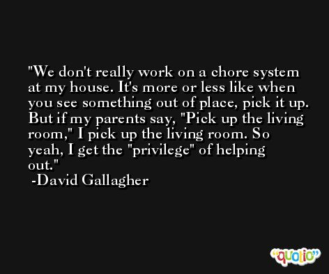 We don't really work on a chore system at my house. It's more or less like when you see something out of place, pick it up. But if my parents say, 'Pick up the living room,' I pick up the living room. So yeah, I get the 'privilege' of helping out. -David Gallagher