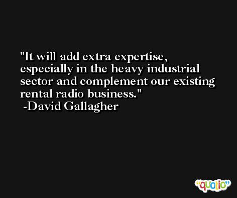 It will add extra expertise, especially in the heavy industrial sector and complement our existing rental radio business. -David Gallagher