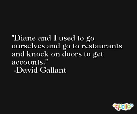 Diane and I used to go ourselves and go to restaurants and knock on doors to get accounts. -David Gallant
