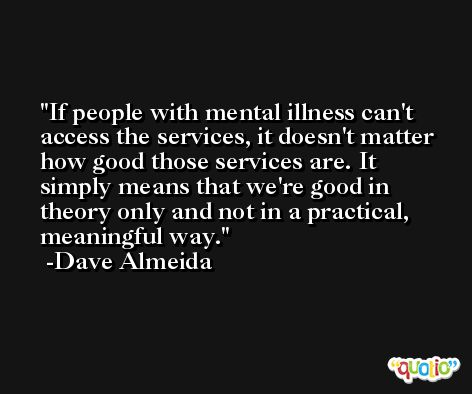 If people with mental illness can't access the services, it doesn't matter how good those services are. It simply means that we're good in theory only and not in a practical, meaningful way. -Dave Almeida