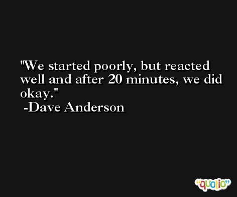 We started poorly, but reacted well and after 20 minutes, we did okay. -Dave Anderson