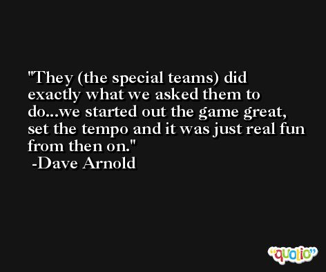 They (the special teams) did exactly what we asked them to do...we started out the game great, set the tempo and it was just real fun from then on. -Dave Arnold