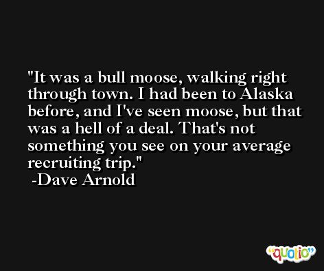 It was a bull moose, walking right through town. I had been to Alaska before, and I've seen moose, but that was a hell of a deal. That's not something you see on your average recruiting trip. -Dave Arnold