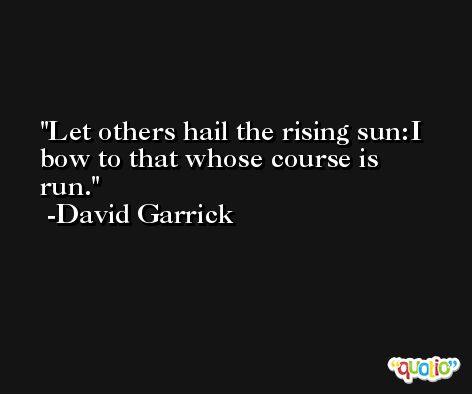 Let others hail the rising sun:I bow to that whose course is run. -David Garrick