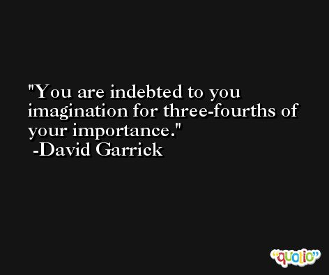 You are indebted to you imagination for three-fourths of your importance. -David Garrick
