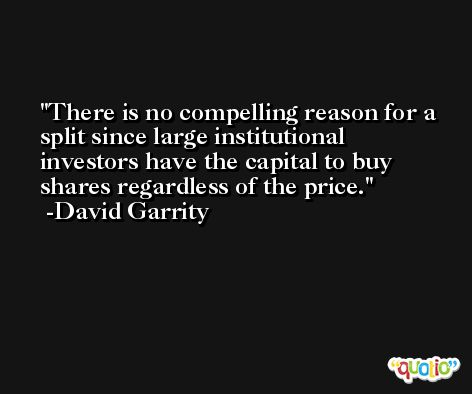 There is no compelling reason for a split since large institutional investors have the capital to buy shares regardless of the price. -David Garrity