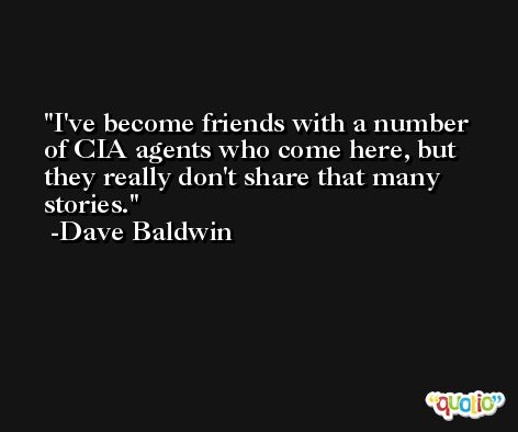 I've become friends with a number of CIA agents who come here, but they really don't share that many stories. -Dave Baldwin