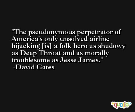 The pseudonymous perpetrator of America's only unsolved airline hijacking [is] a folk hero as shadowy as Deep Throat and as morally troublesome as Jesse James. -David Gates