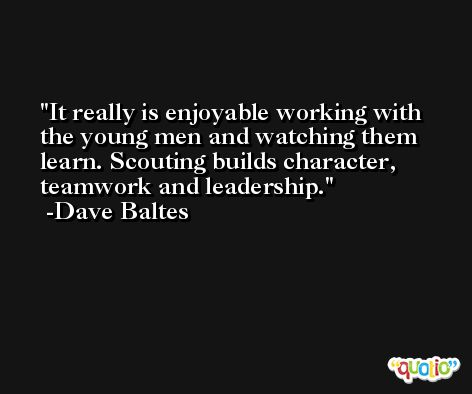 It really is enjoyable working with the young men and watching them learn. Scouting builds character, teamwork and leadership. -Dave Baltes