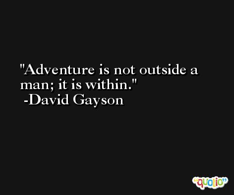 Adventure is not outside a man; it is within. -David Gayson