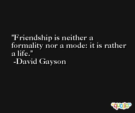 Friendship is neither a formality nor a mode: it is rather a life. -David Gayson