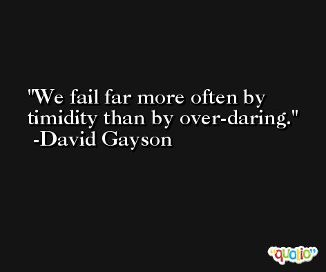 We fail far more often by timidity than by over-daring. -David Gayson