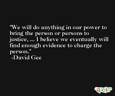 We will do anything in our power to bring the person or persons to justice, ... I believe we eventually will find enough evidence to charge the person. -David Gee