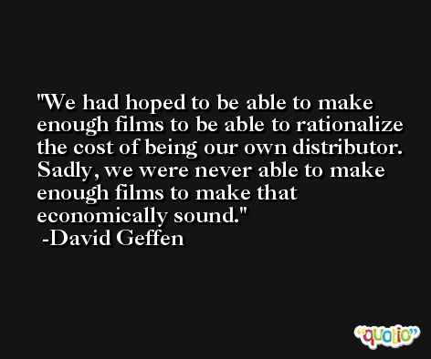 We had hoped to be able to make enough films to be able to rationalize the cost of being our own distributor. Sadly, we were never able to make enough films to make that economically sound. -David Geffen