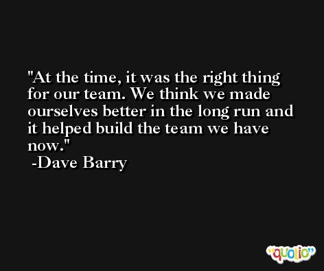 At the time, it was the right thing for our team. We think we made ourselves better in the long run and it helped build the team we have now. -Dave Barry