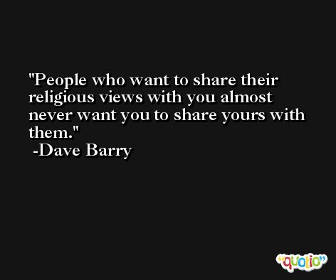 People who want to share their religious views with you almost never want you to share yours with them. -Dave Barry