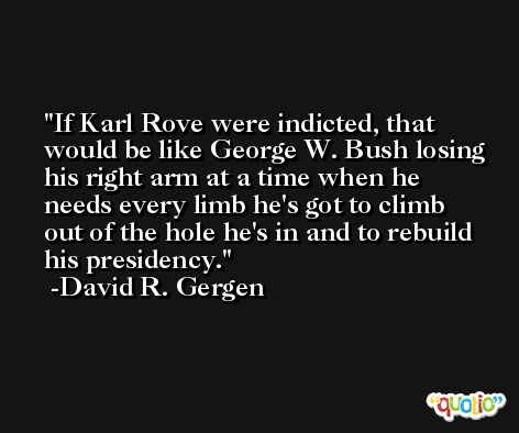 If Karl Rove were indicted, that would be like George W. Bush losing his right arm at a time when he needs every limb he's got to climb out of the hole he's in and to rebuild his presidency. -David R. Gergen