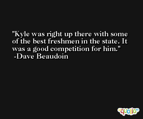 Kyle was right up there with some of the best freshmen in the state. It was a good competition for him. -Dave Beaudoin