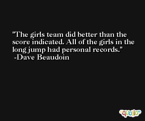The girls team did better than the score indicated. All of the girls in the long jump had personal records. -Dave Beaudoin