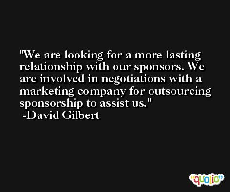 We are looking for a more lasting relationship with our sponsors. We are involved in negotiations with a marketing company for outsourcing sponsorship to assist us. -David Gilbert