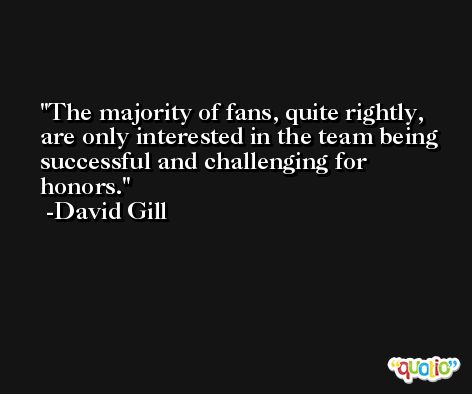The majority of fans, quite rightly, are only interested in the team being successful and challenging for honors. -David Gill