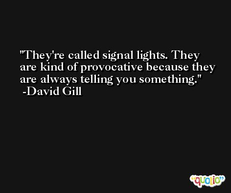 They're called signal lights. They are kind of provocative because they are always telling you something. -David Gill
