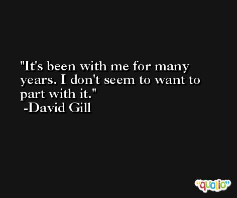 It's been with me for many years. I don't seem to want to part with it. -David Gill