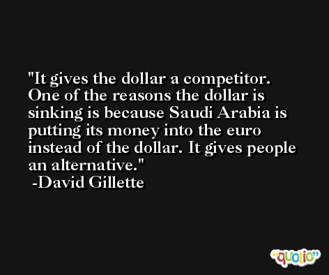 It gives the dollar a competitor. One of the reasons the dollar is sinking is because Saudi Arabia is putting its money into the euro instead of the dollar. It gives people an alternative. -David Gillette