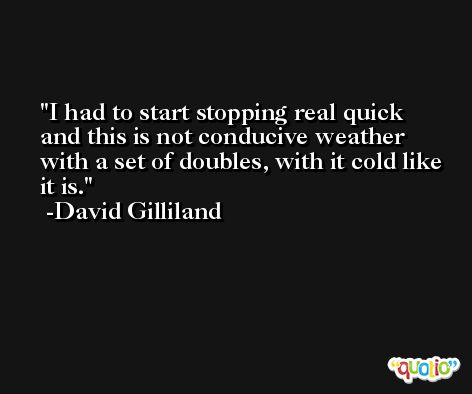 I had to start stopping real quick and this is not conducive weather with a set of doubles, with it cold like it is. -David Gilliland