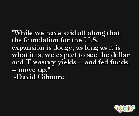 While we have said all along that the foundation for the U.S. expansion is dodgy, as long as it is what it is, we expect to see the dollar and Treasury yields -- and fed funds -- move up. -David Gilmore