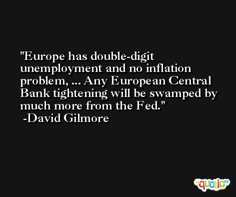 Europe has double-digit unemployment and no inflation problem, ... Any European Central Bank tightening will be swamped by much more from the Fed. -David Gilmore