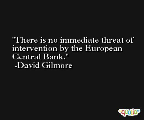 There is no immediate threat of intervention by the European Central Bank. -David Gilmore